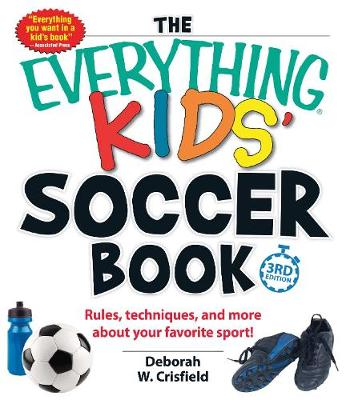 The Everything Kids' Soccer Book Rules, Techniques, and More About Your Favorite Sport! by Deborah W. Crisfield