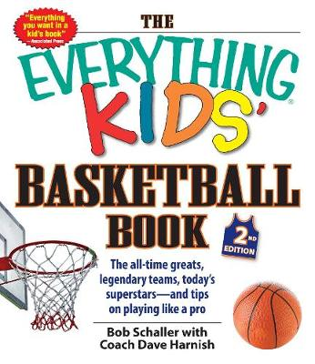 The Everything Kids Basketball Book The All-Time Greats, Legendary Teams, Today's Superstars and Tips on Playing Like a Pro by Bob Schaller