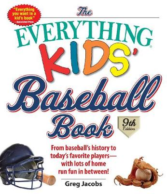 The Everything Kids' Baseball Book From Baseball's History to Today's Favorite Players--With Lots of Home Run Fun in Between! by Greg Jacobs