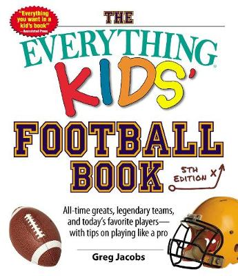 The Everything Kids' Football Book All-Time Greats, Legendary Teams, and Today's Favorite Players with Tips on Playing Like a Pro by Greg Jacobs