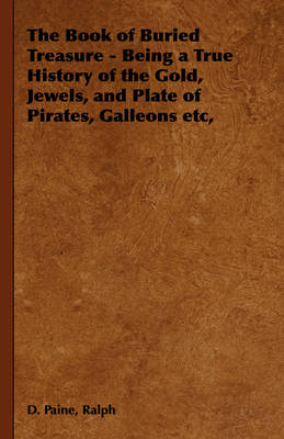 The Book of Buried Treasure - Being a True History of the Gold, Jewels, and Plate of Pirates, Galleons Etc, by Ralph D. Paine