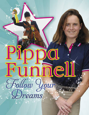 Pippa Funnell: Follow Your Dreams by Pippa Funnell