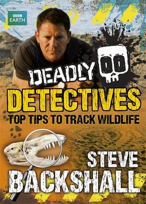 Deadly Detectives Top Tips to Track Wildlife by Steve Backshall
