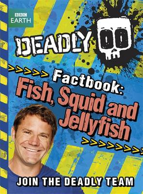 Deadly Factbook 4: Fish, Squid and Jellyfish by Steve Backshall