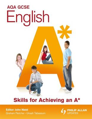 AQA GCSE English Skills for Achieving an A* by John Nield, Graham Fletcher, Unsah Tabassum
