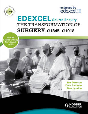 Edexcel the Transformation of Surgery c1845-c1918 (a Unit 3 Source Enquiry) by Ian Dawson, Dale Banham, Dan Lyndon