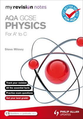 My Revision Notes AQA GCSE Physics (for A* to C) by Steve Witney