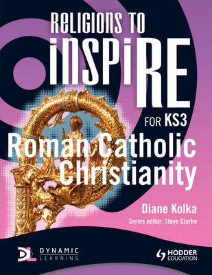 Religions to inspiRE for KS3: Roman Catholic Christianity Pupil's Book by Diane Kolka, Steve Clarke