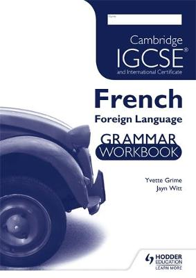 Cambridge IGCSE and International Certificate French Foreign Language Grammar Workbook Workbook by Yvette Grime, Jayn Witt