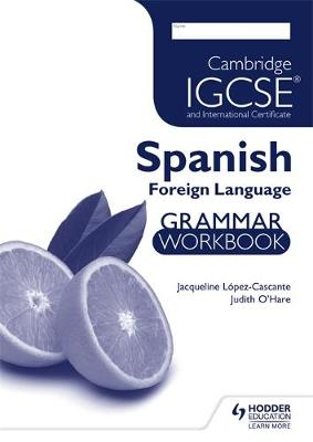Cambridge IGCSE and International Certificate Spanish Foreign Language Grammar Workbook by Judith O'Hare, Jacqueline Lopez-Cascante