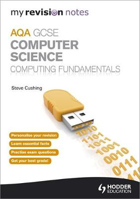 My Revision Notes AQA GCSE Computer Science Computing Fundamentals by Steve Cushing