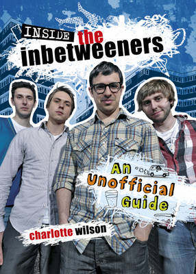 Inside the Inbetweeners: An Unofficial Full-colour Companion by Charlotte Wilson