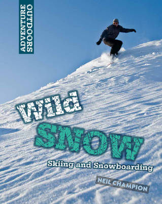 Wild Snow: Skiing and Snowboarding by Neil Champion