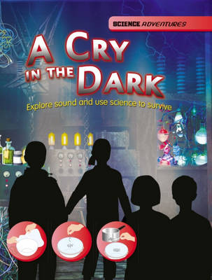 A Cry in the Dark - Explore Sound and Use Science to Survive by Richard Spilsbury, Louise Spilsbury