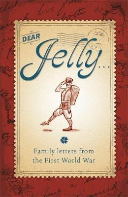 Dear Jelly Family Letters from the First World War by Sarah Ridley