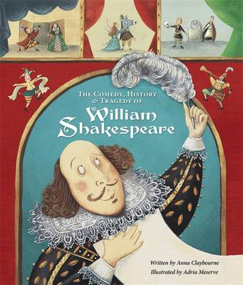 The Comedy, History and Tragedy of William Shakespeare by Anna Claybourne
