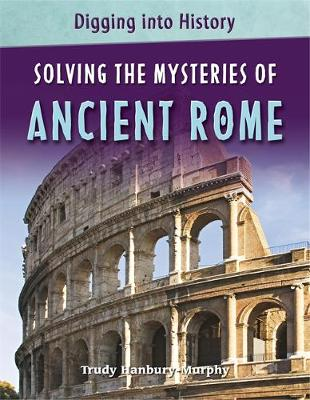 Solving the Mysteries of Ancient Rome by Trudy Hanbury-Murphy
