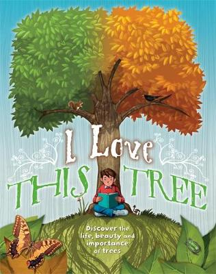 I Love This Tree Discover the Life, Beauty and Importance of Trees by Anna Claybourne