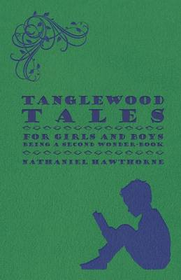 Tanglewood Tales - For Girls And Boys - Being A Second Wonder-Book by Nathaniel Hawthorne