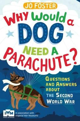 Why Would a Dog Need a Parachute? Questions and Answers About the Second World War Published in Association with Imperial War Museums by Jo Foster