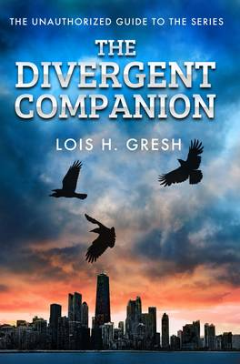 The Divergent Companion The Unauthorized Guide by Lois H. Gresh