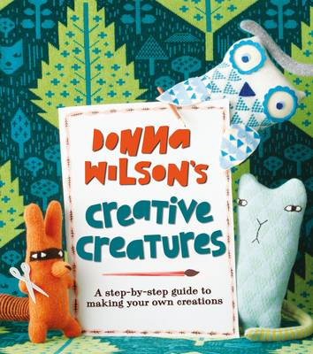 Donna Wilson's Creative Creatures A Step-by-Step Guide to Making Your Own Creations by Donna Wilson