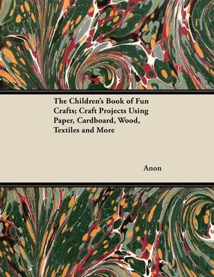 The Children's Book of Fun Crafts; Craft Projects Using Paper, Cardboard, Wood, Textiles and More by Anon