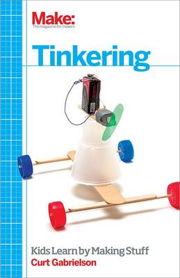 Tinkering Kids Learning by Making Stuff by Curt Gabrielson