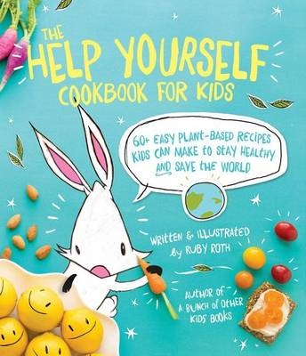 The Help Yourself Cookbook for Kids 60 Easy Plant-Based Recipes Kids Can Make to Stay Healthy and Save the Earth by Ruby Roth