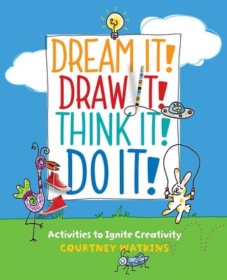 Dream it! Draw it! Think it! Do it! Activities to Ignite Creativity by Courtney Watkins