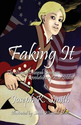 Faking It The Story of Deborah Sampson, Revolutionary War Soldier by Joseph K Smith