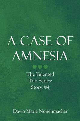 A Case of Amnesia The Talented Trio Series: Story #4 by Dawn Marie Nonenmacher