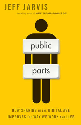 Public Parts How Sharing in the Digital Age Improves the Way We Work and Live by Jeff Jarvis