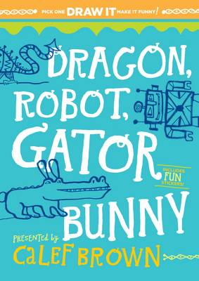 Dragon, Robot, Gatorbunny Pick One. Draw it. Make it Funny by Calef Brown