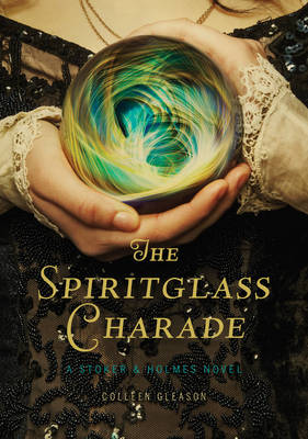 The Spiritglass Charade: A Stoker & Holmes Novel by Colleen Gleason