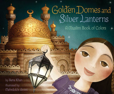 Golden Domes and Silver Lanterns A Muslim Book of Colors by Hena Khan
