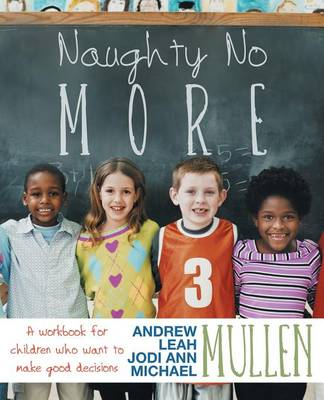 Naughty No More A Workbook for Children Who Want to Make Good Decisions by Jodi Ann Mullen