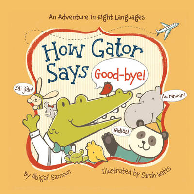 How Gator says good-bye! An Adventure in Eight Languages by Abigail Samoun