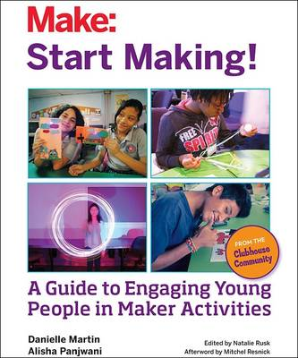 Start Making! A Guide to Engaging Young People in Maker Activities by Danielle Martin, Alisha Panjwani, Natalie Rusk, Mitchel Resnick