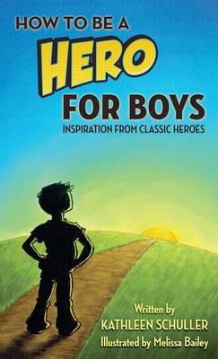 How to Be a Hero - For Boys Inspiration from Classic Heroes by Kathleen Schuller