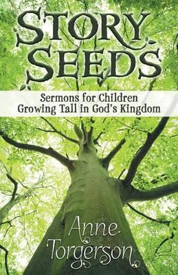 Story Seeds Sermons for Children Growing Tall in God's Kingdom by Anne Torgerson