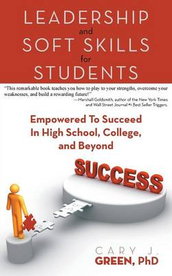 Leadership and Soft Skills for Students Empowered to Succeed in High School, College, and Beyond by Cary J Green