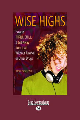 Wise Highs How to Thrill, Chill, & Get Away from it All without Alcohol or Other Drugs by Alex J Packer