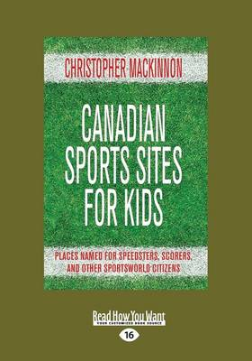 Canadian Sports Sites for Kids Places Named for Speedsters, Scorers, and Other Sportsworld Citizens by Christopher MacKinnon