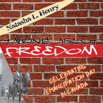 Talking About Freedom Celebrating Emancipation Day in Canada by Natasha L. Henry
