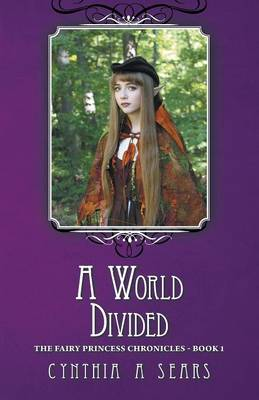 A World Divided The Fairy Princess Chronicles - Book 1 by A Sears Cynthia, Cynthia A Sears