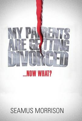 My Parents Are Getting Divorced...Now What? by Seamus Morrison