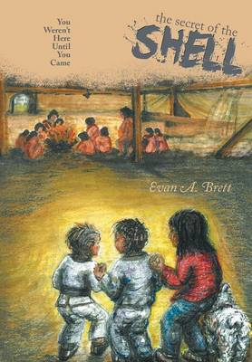 The Secret of the Shell You Weren't Here Until You Came by Evan a Brett