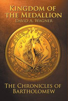 The Kingdom of the Medallion The Chronicles of Bartholomew by David a Wagner