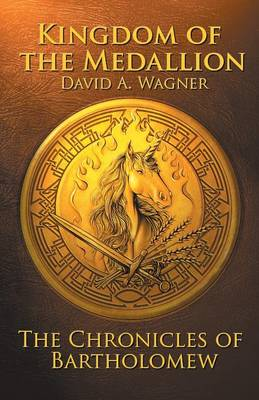 The Kingdom of the Medallion The Chronicles of Bartholomew by David Wagner